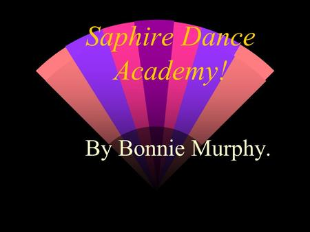 Saphire Dance Academy! By Bonnie Murphy.. About Saphire... w Saphire is a Dance/ Musical Theatre school. You can do acting, dancing or singing there.