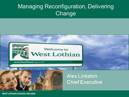 Managing Reconfiguration, Delivering Change Alex Linkston Chief Executive.