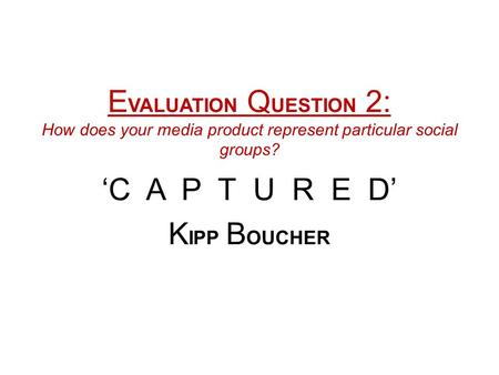 E VALUATION Q UESTION 2: How does your media product represent particular social groups? 'C A P T U R E D' K IPP B OUCHER.