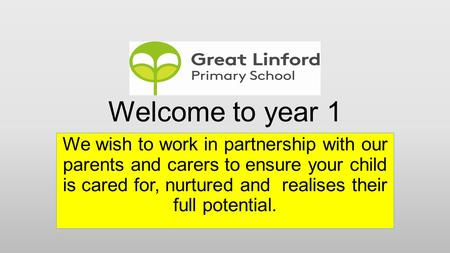 Welcome to year 1 We wish to work in partnership with our parents and carers to ensure your child is cared for, nurtured and realises their full potential.