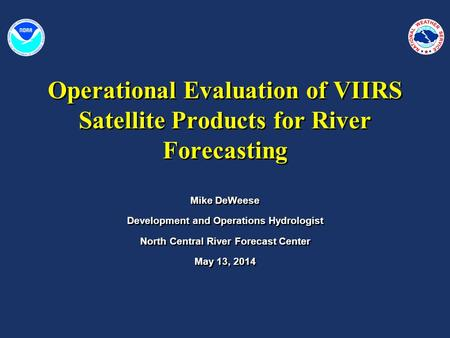 Operational Evaluation of VIIRS Satellite Products for River Forecasting Mike DeWeese Development and Operations Hydrologist North Central River Forecast.