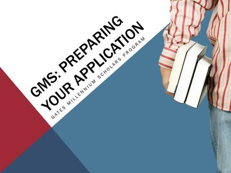 GMS: PREPARING YOUR APPLICATION GATES MILLENNIUM SCHOLARS PROGRAM.