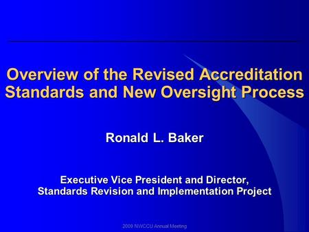 2009 NWCCU Annual Meeting Overview of the Revised Accreditation Standards and New Oversight Process Ronald L. Baker Executive Vice President and Director,