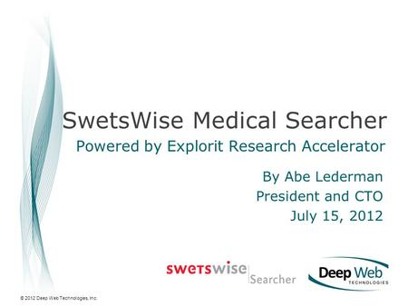 © 2012 Deep Web Technologies, Inc. SwetsWise Medical Searcher Powered by Explorit Research Accelerator By Abe Lederman President and CTO July 15, 2012.