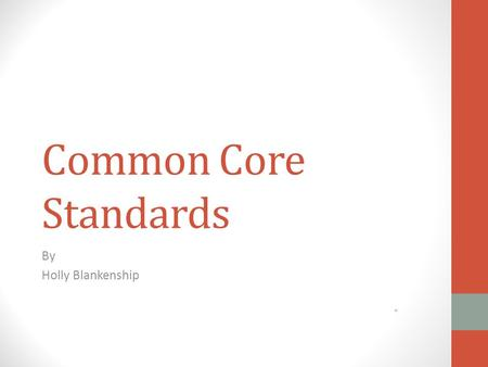 Common Core Standards By Holly Blankenship What is the Common Core? Newly revised academic state standards for school districts Formed by: National Governors.