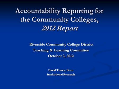 Accountability Reporting for the Community Colleges, 2012 Report Riverside Community College District Riverside Community College District Teaching & Learning.