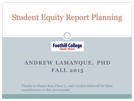 ANDREW LAMANQUE, PHD FALL 2015 Student Equity Report Planning Thanks to Elaine Kuo, Chen Li, and Carolyn Holcroft for their contributions to this powerpoint.
