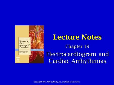1 Lecture Notes Chapter 19 Electrocardiogram and Cardiac Arrhythmias Copyright © 2007, 1998 by Mosby, Inc., an affiliate of Elsevier Inc.