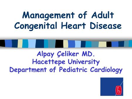 Management of Adult Congenital Heart Disease Alpay Çeliker MD. Hacettepe University Department of Pediatric Cardiology.