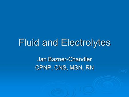 Fluid and Electrolytes Jan Bazner-Chandler CPNP, CNS, MSN, RN.