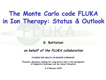 The Monte Carlo code FLUKA in Ion Therapy: Status & Outlook G. Battistoni on behalf of the FLUKA collaboration PHYSICS FOR HEALTH IN EUROPE WORKSHOP (Towards.