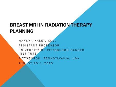 BREAST MRI IN RADIATION THERAPY PLANNING MARSHA HALEY, M.D. ASSISTANT PROFESSOR UNIVERSITY OF PITTSBURGH CANCER INSTITUTE PITTSBURGH, PENNSYLVANIA, USA.