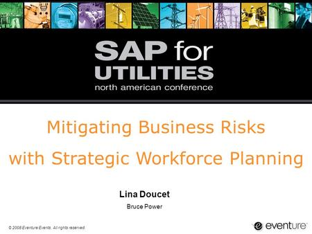 © 2008 Eventure Events. All rights reserved. Mitigating Business Risks with Strategic Workforce Planning Lina Doucet Bruce Power.
