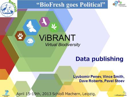 "Virtual Biodiversity ViBRANT Data publishing Lyubomir Penev, Vince Smith, Dave Roberts, Pavel Stoev ViBRANT Virtual Biodiversity ""BioFresh goes Political"""