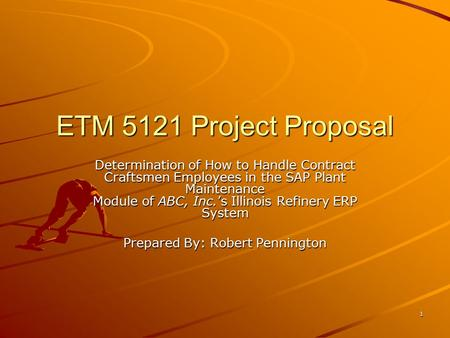 1 ETM 5121 Project Proposal Determination of How to Handle Contract Craftsmen Employees in the SAP Plant Maintenance Module of ABC, Inc.'s Illinois Refinery.