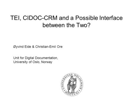 TEI, CIDOC-CRM and a Possible Interface between the Two? Øyvind Eide & Christian-Emil Ore Unit for Digital Documentation, University of Oslo, Norway.