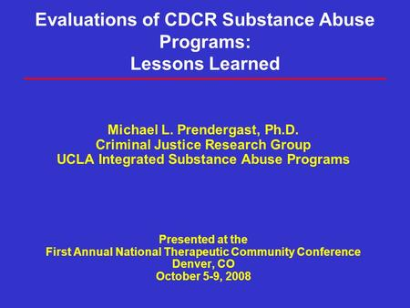 Evaluations of CDCR Substance Abuse Programs: Lessons Learned Michael L. Prendergast, Ph.D. Criminal Justice Research Group UCLA Integrated Substance Abuse.