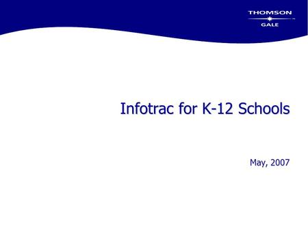 Infotrac for K-12 Schools May, 2007. Today's Objectives  Review Infotrac Databases used in K-12 Schools  Review periodical databases that support general.