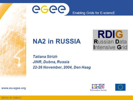 INFSO-RI-508833 Enabling Grids for E-sciencE www.eu-egee.org NA2 in RUSSIA Tatiana Strizh JINR, Dubna, Russia 22-26 November, 2004, Den Haag.