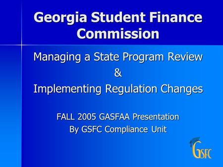 Georgia Student Finance Commission Managing a State Program Review & Implementing Regulation Changes FALL 2005 GASFAA Presentation By GSFC Compliance Unit.