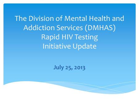 The Division of Mental Health and Addiction Services (DMHAS) Rapid HIV Testing Initiative Update July 25, 2013.