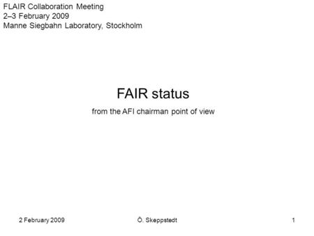 2 February 2009Ö. Skeppstedt1 FLAIR Collaboration Meeting 2–3 February 2009 Manne Siegbahn Laboratory, Stockholm FAIR status from the AFI chairman point.