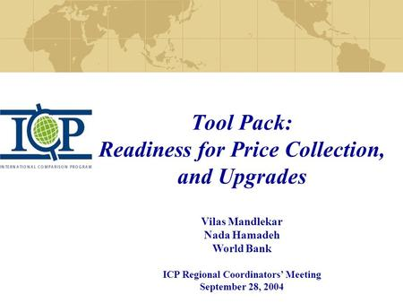 Tool Pack: Readiness for Price Collection, and Upgrades Vilas Mandlekar Nada Hamadeh World Bank ICP Regional Coordinators' Meeting September 28, 2004.
