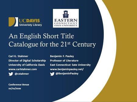 An English Short Title Catalogue for the 21 st Century Carl G. Stahmer Director of Digital Scholarship University of California Davis www.carlstahmer.com.