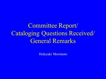 Committee Report/ Cataloging Questions Received/ General Remarks Hideyuki Morimoto.