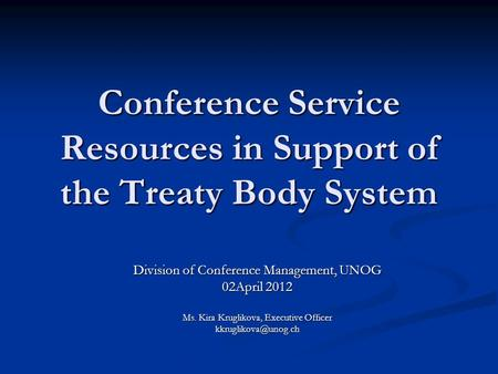 Conference Service Resources in Support of the Treaty Body System Division of Conference Management, UNOG 02April 2012 Ms. Kira Kruglikova, Executive Officer.