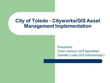 City of Toledo - Cityworks/GIS Asset Management Implementation Presenters Chad Johnson (GIS Specialist) Danielle Coats (GIS Administrator)