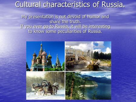 Cultural characteristics of Russia. My presentation is not devoid of humor and share the truth. If you ever go to Russia, it will be interesting to know.