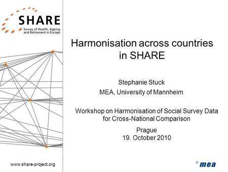 Www.share-project.org Harmonisation across countries in SHARE Workshop on Harmonisation of Social Survey Data for Cross-National Comparison Prague 19.