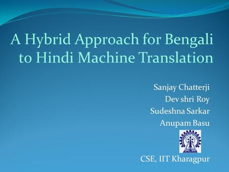 Sanjay Chatterji Dev shri Roy Sudeshna Sarkar Anupam Basu CSE, IIT Kharagpur A Hybrid Approach for Bengali to Hindi Machine Translation.