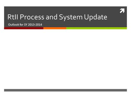  RtII Process and System Update Outlook for SY 2013-2014.