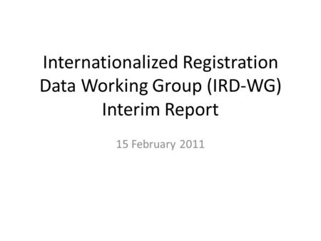 Internationalized Registration Data Working Group (IRD-WG) Interim Report 15 February 2011.
