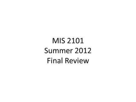 MIS 2101 Summer 2012 Final Review. Enterprise System Approach Integrated Database.