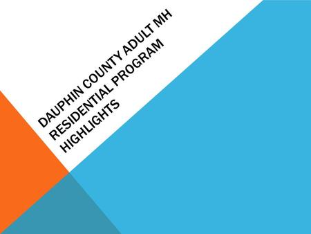 DAUPHIN COUNTY ADULT MH RESIDENTIAL PROGRAM HIGHLIGHTS.
