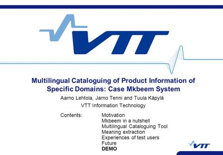 Multilingual Cataloguing of Product Information of Specific Domains: Case Mkbeem System Aarno Lehtola, Jarno Tenni and Tuula Käpylä VTT Information Technology.