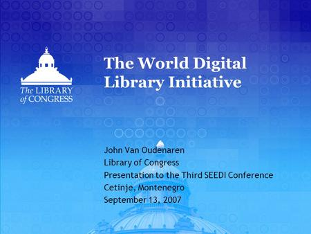 The World Digital Library Initiative John Van Oudenaren Library of Congress Presentation to the Third SEEDI Conference Cetinje, Montenegro September 13,