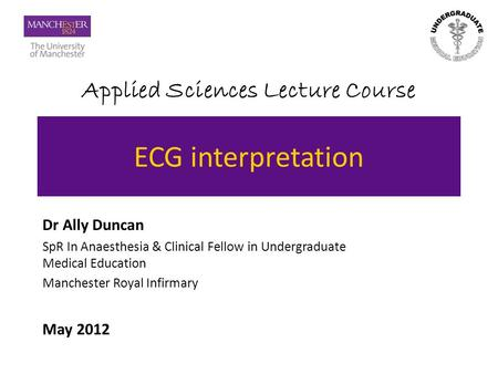 Applied Sciences Lecture Course ECG interpretation Dr Ally Duncan SpR In Anaesthesia & Clinical Fellow in Undergraduate Medical Education Manchester Royal.