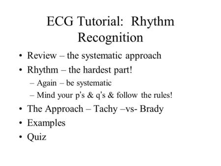 ECG Tutorial: Rhythm Recognition Review – the systematic approach Rhythm – the hardest part! –Again – be systematic –Mind your p ' s & q ' s & follow the.