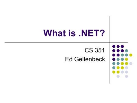 What is.NET? CS 351 Ed Gellenbeck. Today What is.NET? What Problems Does.NET Solve? What are.NET Framework Components?