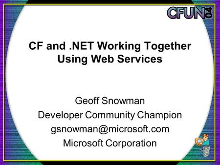 CF and.NET Working Together Using Web Services Geoff Snowman Developer Community Champion Microsoft Corporation.