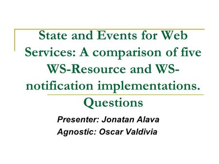 State and Events for Web Services: A comparison of five WS-Resource and WS- notification implementations. Questions Presenter: Jonatan Alava Agnostic: