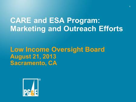 1 CARE and ESA Program: Marketing and Outreach Efforts Low Income Oversight Board August 21, 2013 Sacramento, CA.