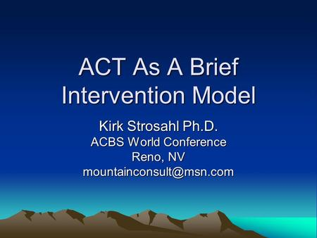 ACT As A Brief Intervention Model Kirk Strosahl Ph.D. ACBS World Conference Reno, NV