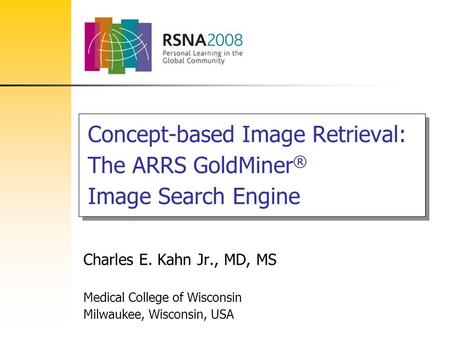 Concept-based Image Retrieval: The ARRS GoldMiner ® Image Search Engine Charles E. Kahn Jr., MD, MS Medical College of Wisconsin Milwaukee, Wisconsin,