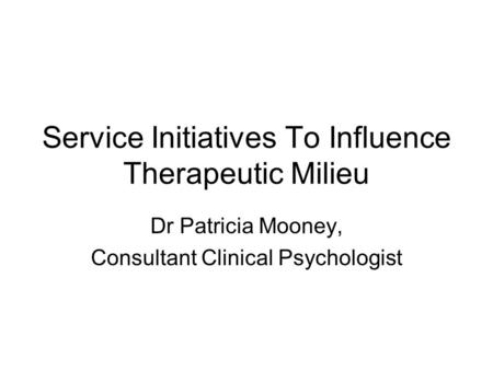 Service Initiatives To Influence Therapeutic Milieu Dr Patricia Mooney, Consultant Clinical Psychologist.