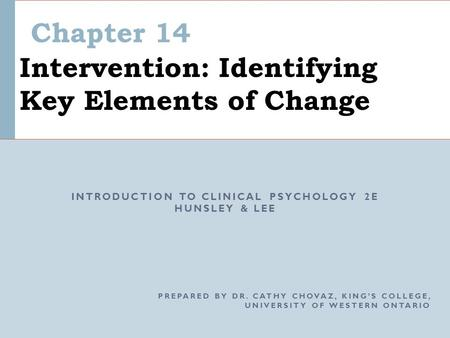 Chapter 14 Intervention: Identifying Key Elements of Change INTRODUCTION TO CLINICAL PSYCHOLOGY 2E HUNSLEY & LEE PREPARED BY DR. CATHY CHOVAZ, KING'S COLLEGE,